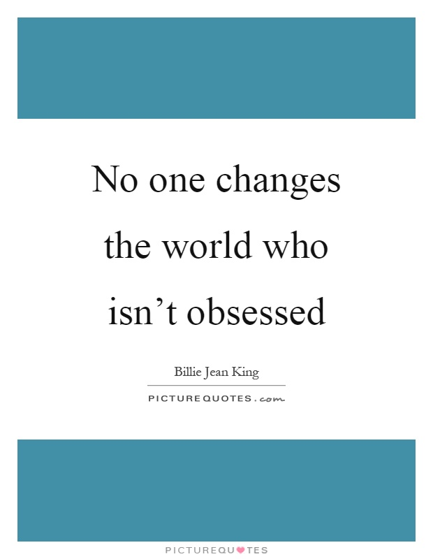 No one changes the world who isn't obsessed Picture Quote #1