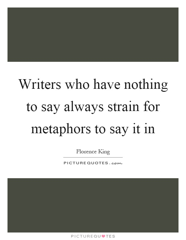 Writers who have nothing to say always strain for metaphors to say it in Picture Quote #1