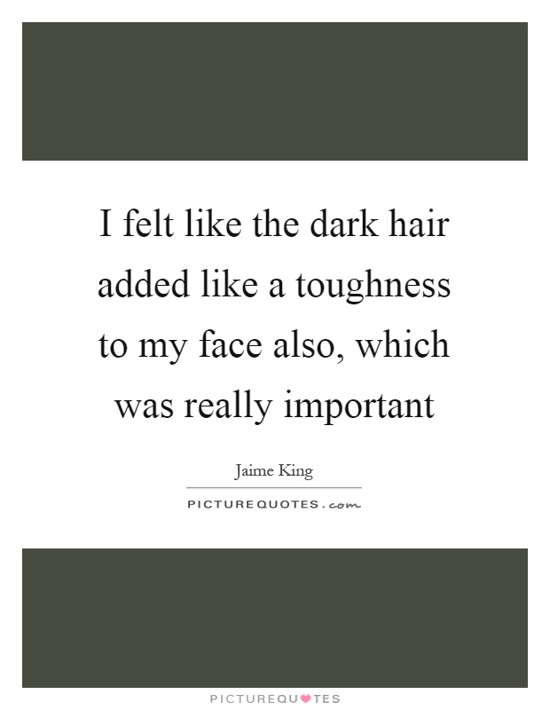 I felt like the dark hair added like a toughness to my face also, which was really important Picture Quote #1