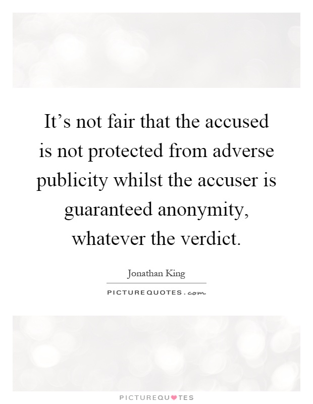 It's not fair that the accused is not protected from adverse publicity whilst the accuser is guaranteed anonymity, whatever the verdict Picture Quote #1