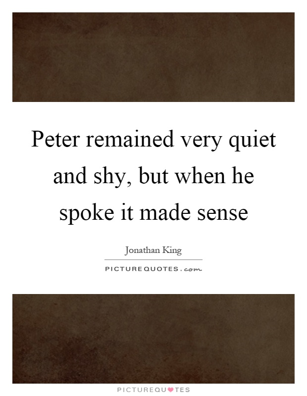Peter remained very quiet and shy, but when he spoke it made sense Picture Quote #1