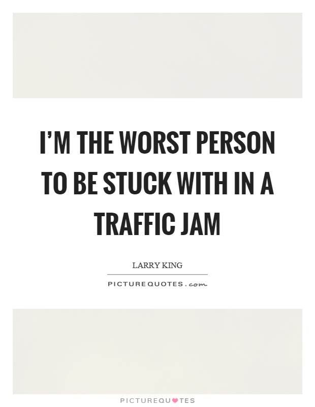 I'm the worst person to be stuck with in a traffic jam Picture Quote #1
