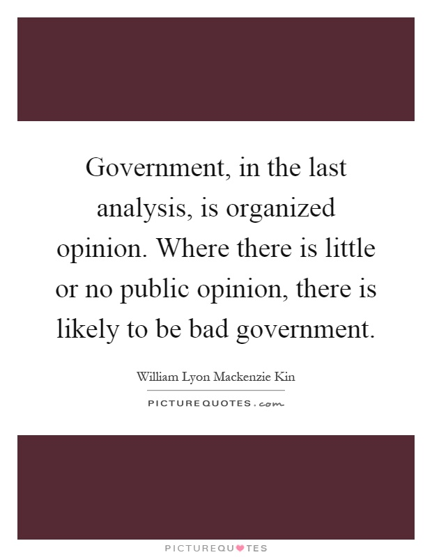 Government, in the last analysis, is organized opinion. Where there is little or no public opinion, there is likely to be bad government Picture Quote #1