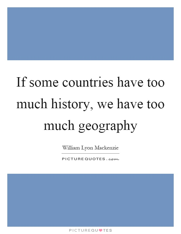 If some countries have too much history, we have too much geography Picture Quote #1