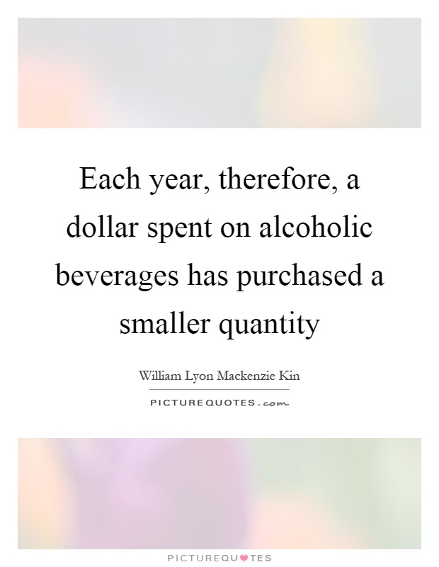 Each year, therefore, a dollar spent on alcoholic beverages has purchased a smaller quantity Picture Quote #1
