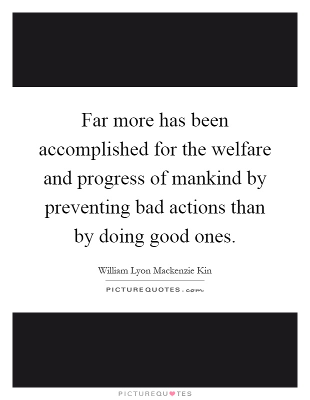 Far more has been accomplished for the welfare and progress of mankind by preventing bad actions than by doing good ones Picture Quote #1