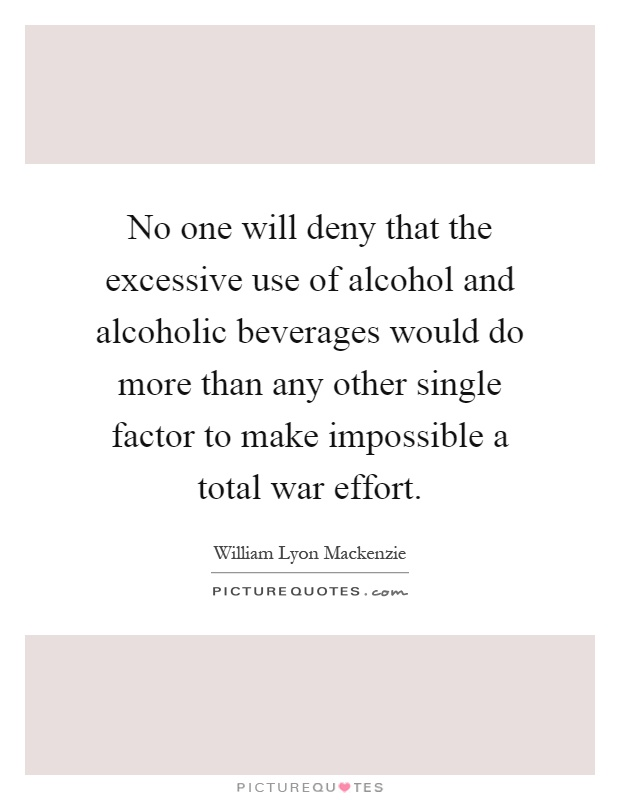 No one will deny that the excessive use of alcohol and alcoholic beverages would do more than any other single factor to make impossible a total war effort Picture Quote #1