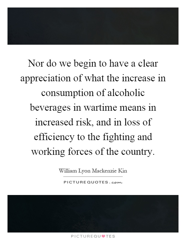 Nor do we begin to have a clear appreciation of what the increase in consumption of alcoholic beverages in wartime means in increased risk, and in loss of efficiency to the fighting and working forces of the country Picture Quote #1