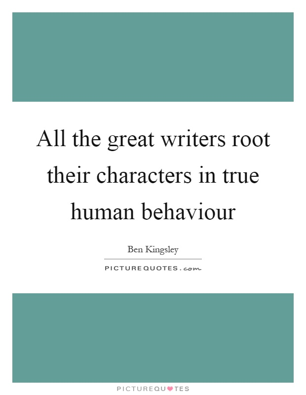 All the great writers root their characters in true human behaviour Picture Quote #1