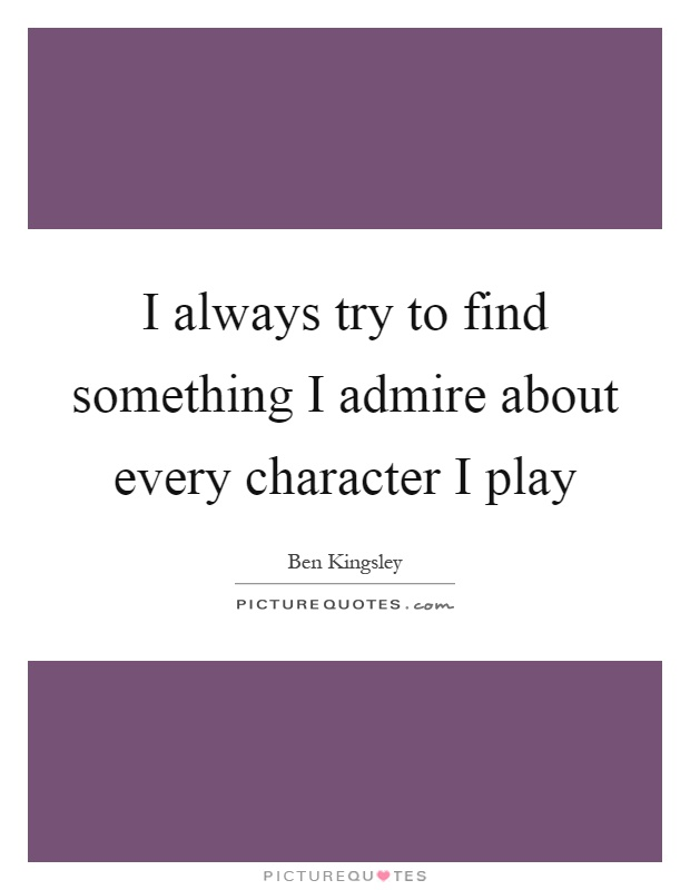 I always try to find something I admire about every character I play Picture Quote #1