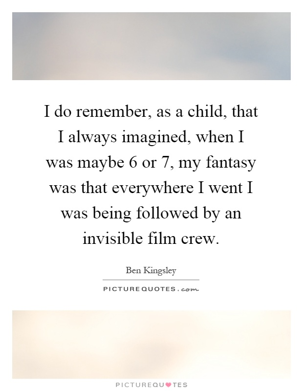 I do remember, as a child, that I always imagined, when I was maybe 6 or 7, my fantasy was that everywhere I went I was being followed by an invisible film crew Picture Quote #1