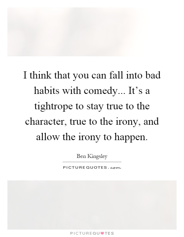 I think that you can fall into bad habits with comedy... It's a tightrope to stay true to the character, true to the irony, and allow the irony to happen Picture Quote #1