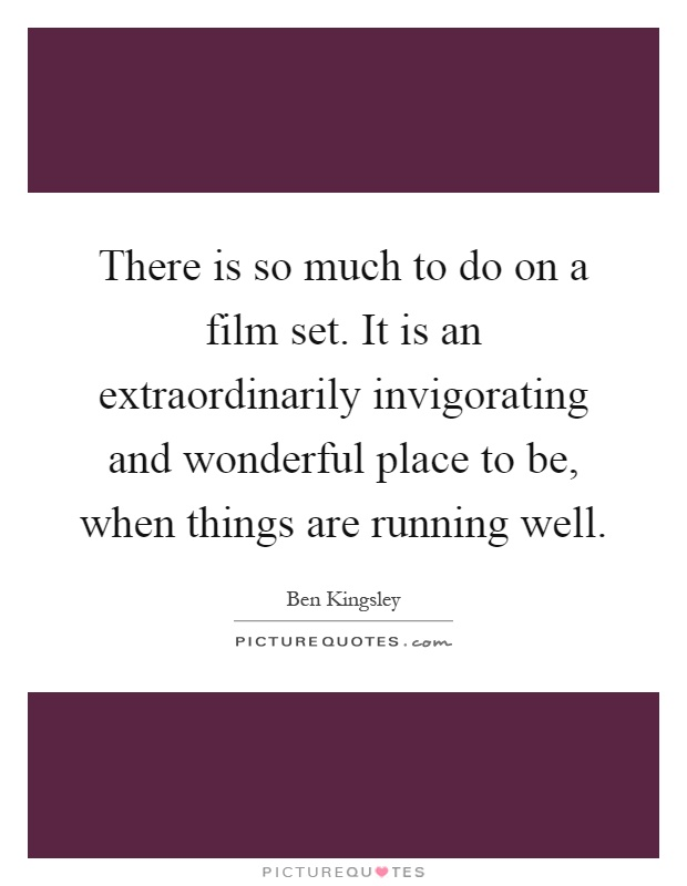 There is so much to do on a film set. It is an extraordinarily invigorating and wonderful place to be, when things are running well Picture Quote #1