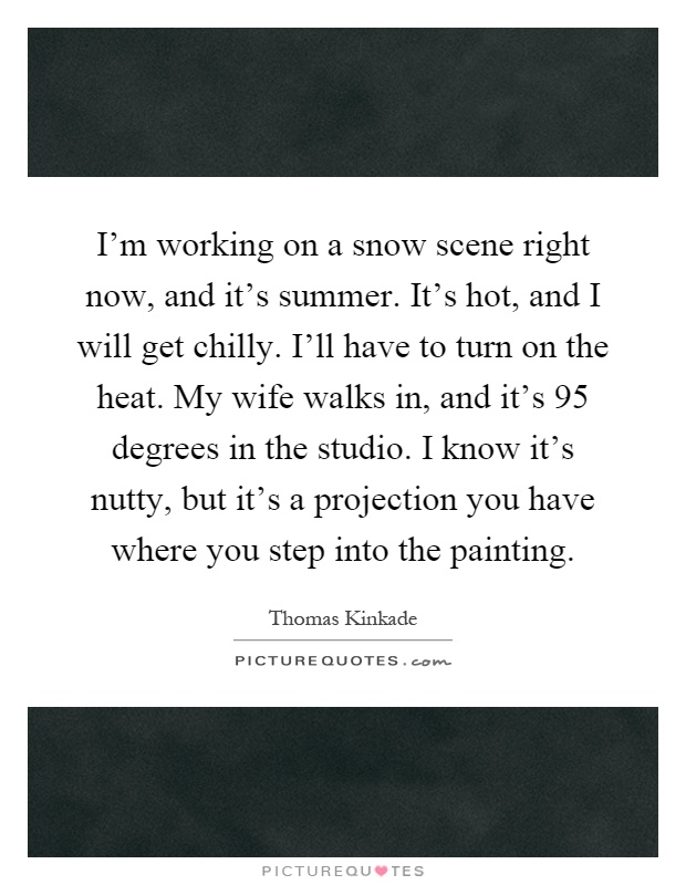 I'm working on a snow scene right now, and it's summer. It's hot, and I will get chilly. I'll have to turn on the heat. My wife walks in, and it's 95 degrees in the studio. I know it's nutty, but it's a projection you have where you step into the painting Picture Quote #1