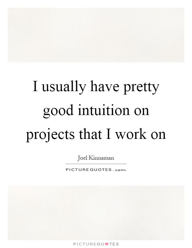 I usually have pretty good intuition on projects that I work on Picture Quote #1