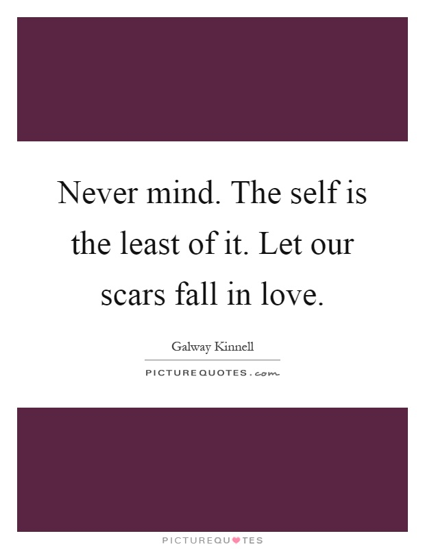 Never mind. The self is the least of it. Let our scars fall in love Picture Quote #1