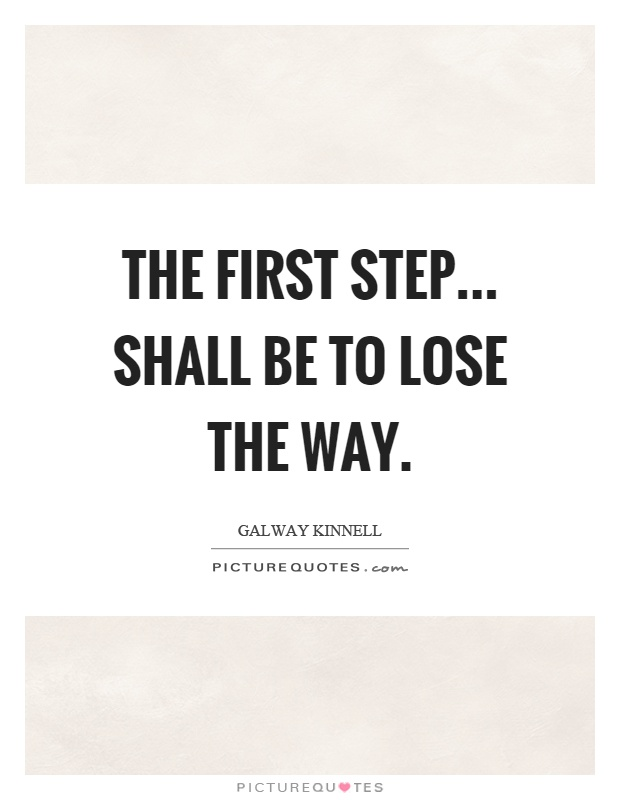 The first step... shall be to lose the way Picture Quote #1