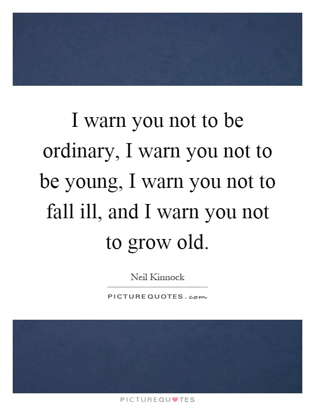 I warn you not to be ordinary, I warn you not to be young, I warn you not to fall ill, and I warn you not to grow old Picture Quote #1