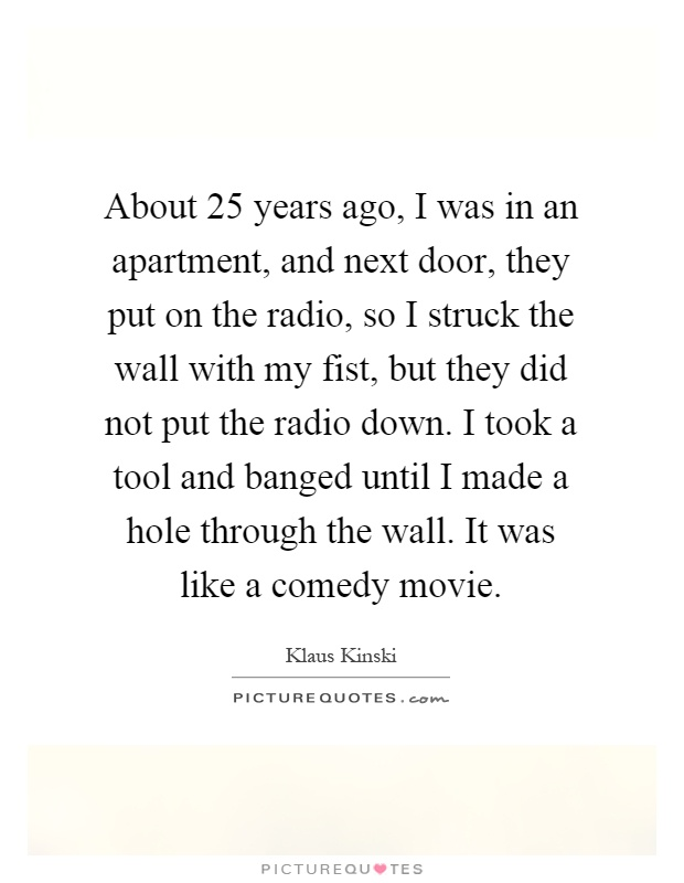 About 25 years ago, I was in an apartment, and next door, they put on the radio, so I struck the wall with my fist, but they did not put the radio down. I took a tool and banged until I made a hole through the wall. It was like a comedy movie Picture Quote #1