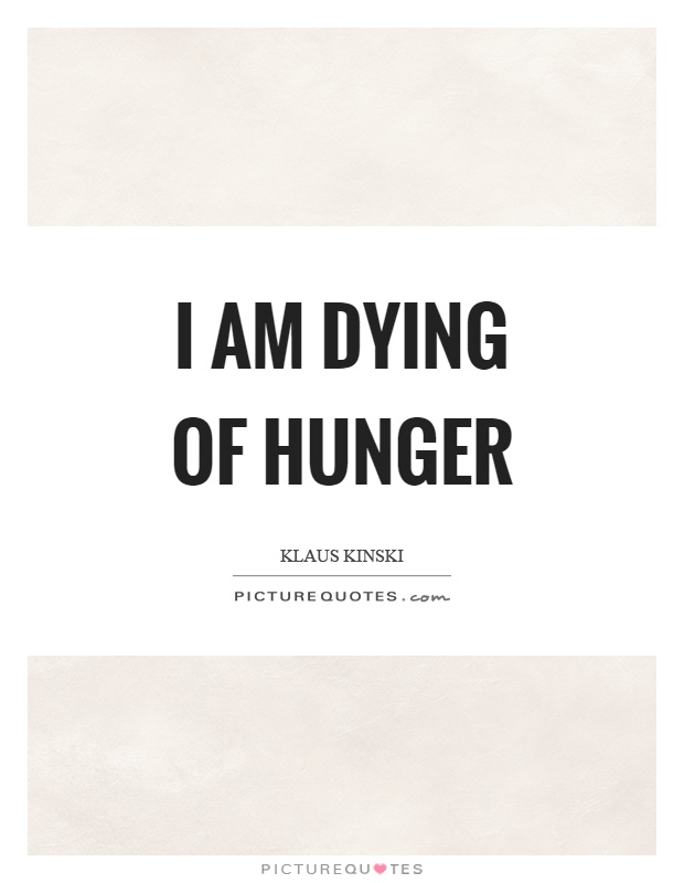 I am dying of hunger Picture Quote #1