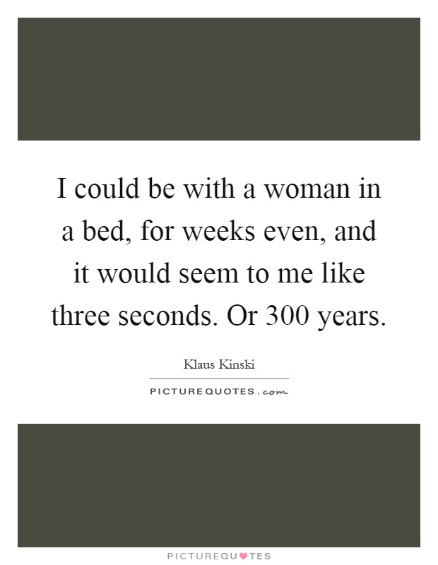 I could be with a woman in a bed, for weeks even, and it would seem to me like three seconds. Or 300 years Picture Quote #1