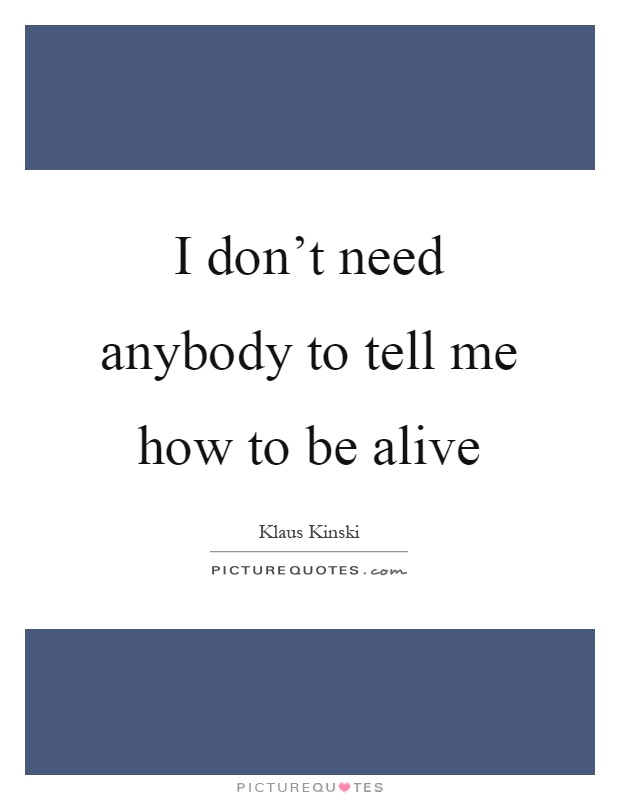I don't need anybody to tell me how to be alive Picture Quote #1