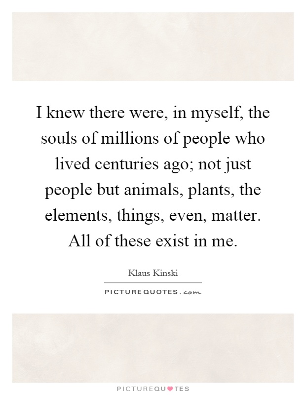 I knew there were, in myself, the souls of millions of people who lived centuries ago; not just people but animals, plants, the elements, things, even, matter. All of these exist in me Picture Quote #1