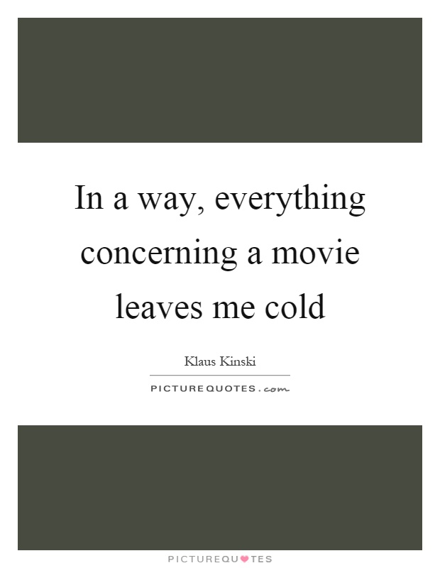 In a way, everything concerning a movie leaves me cold Picture Quote #1