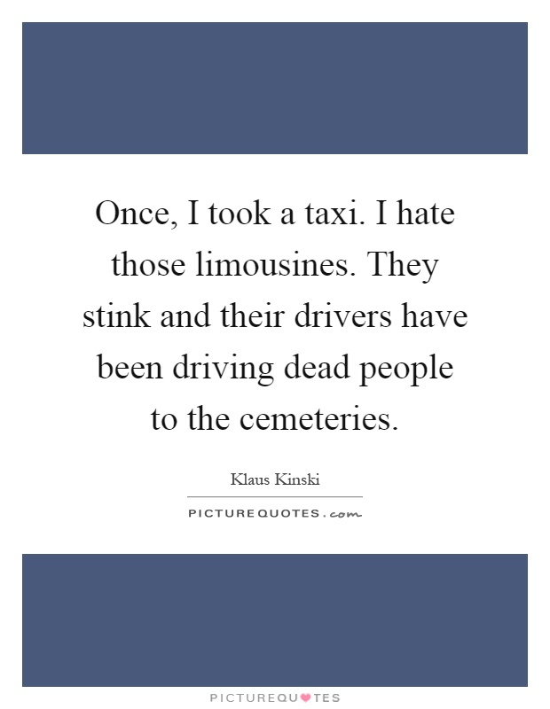 Once, I took a taxi. I hate those limousines. They stink and their drivers have been driving dead people to the cemeteries Picture Quote #1