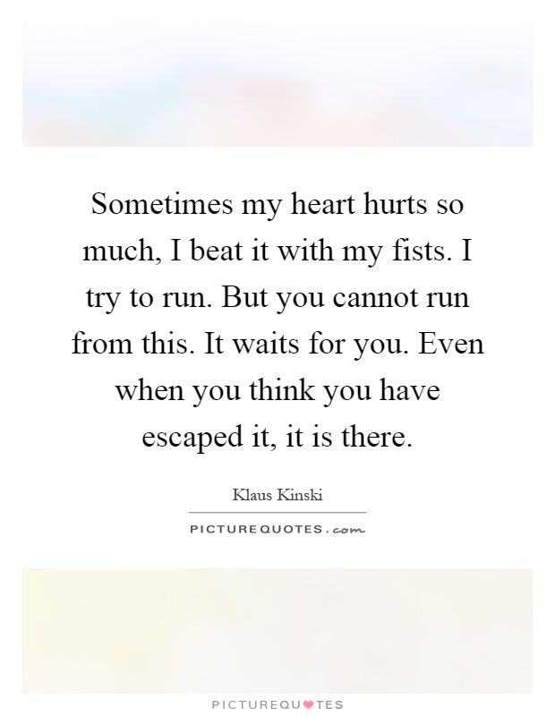 Sometimes my heart hurts so much, I beat it with my fists. I try to run. But you cannot run from this. It waits for you. Even when you think you have escaped it, it is there Picture Quote #1