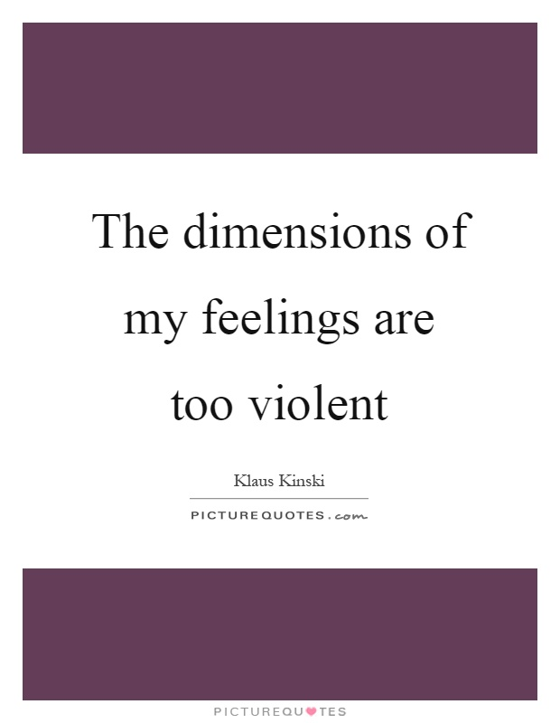 The dimensions of my feelings are too violent Picture Quote #1