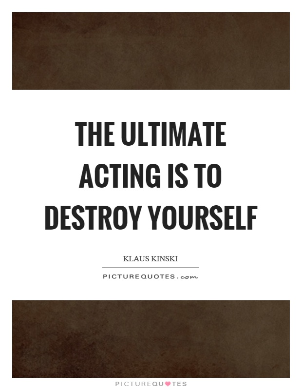 The ultimate acting is to destroy yourself Picture Quote #1