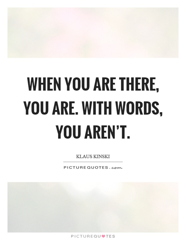 When you are there, you are. With words, you aren't Picture Quote #1