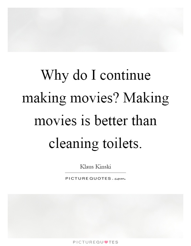 Why do I continue making movies? Making movies is better than cleaning toilets Picture Quote #1