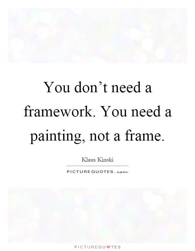 You don't need a framework. You need a painting, not a frame Picture Quote #1