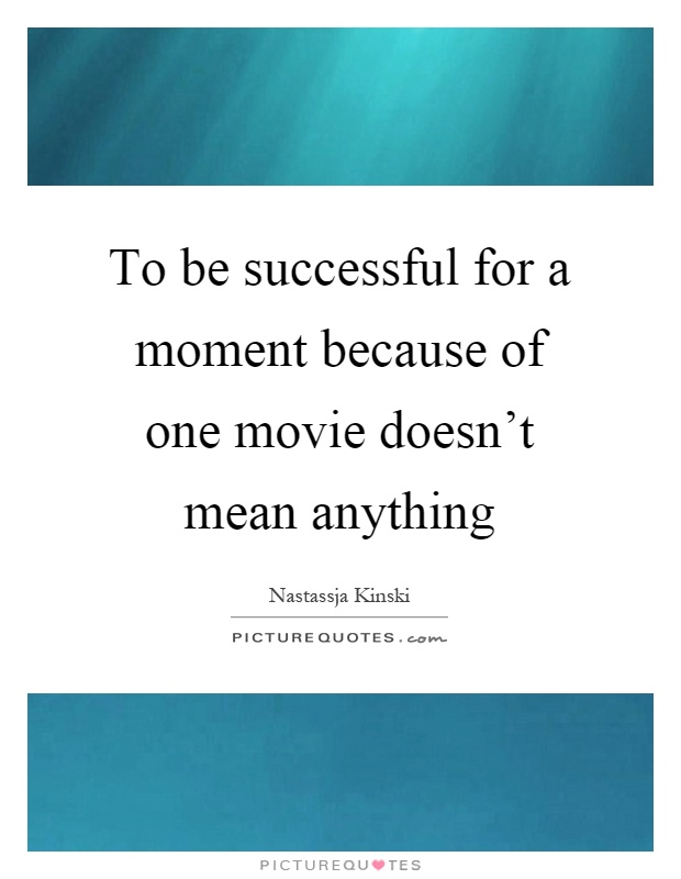 To be successful for a moment because of one movie doesn't mean anything Picture Quote #1
