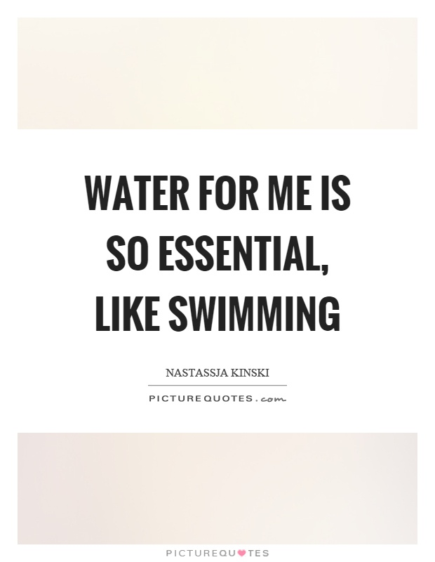 Water for me is so essential, like swimming Picture Quote #1