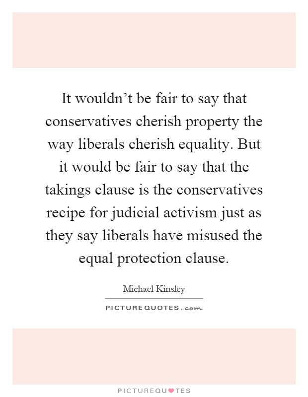 It wouldn't be fair to say that conservatives cherish property the way liberals cherish equality. But it would be fair to say that the takings clause is the conservatives recipe for judicial activism just as they say liberals have misused the equal protection clause Picture Quote #1