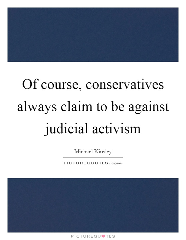 Of course, conservatives always claim to be against judicial activism Picture Quote #1