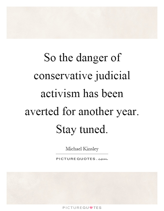 So the danger of conservative judicial activism has been averted for another year. Stay tuned Picture Quote #1