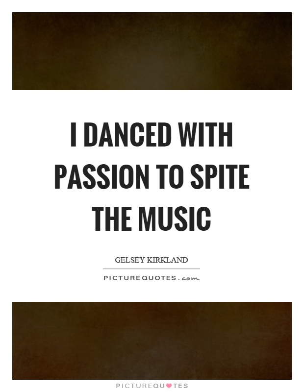 I danced with passion to spite the music Picture Quote #1