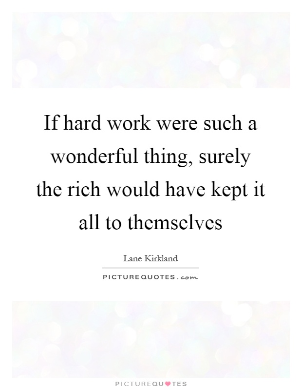 If hard work were such a wonderful thing, surely the rich would have kept it all to themselves Picture Quote #1