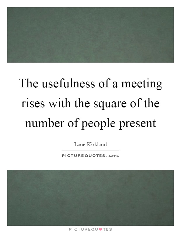 The usefulness of a meeting rises with the square of the number of people present Picture Quote #1