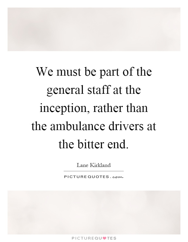 We must be part of the general staff at the inception, rather than the ambulance drivers at the bitter end Picture Quote #1
