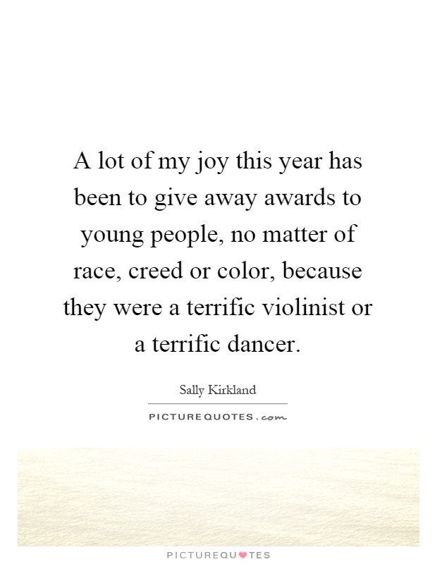 A lot of my joy this year has been to give away awards to young people, no matter of race, creed or color, because they were a terrific violinist or a terrific dancer Picture Quote #1