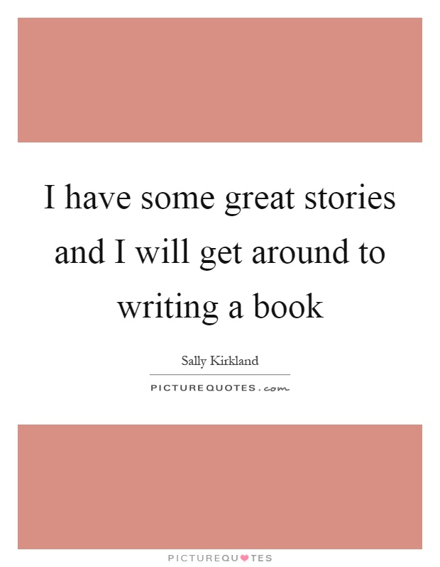 I have some great stories and I will get around to writing a book Picture Quote #1