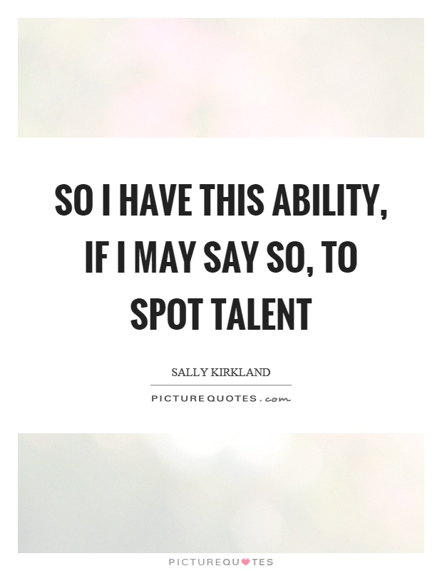 So I have this ability, if I may say so, to spot talent Picture Quote #1