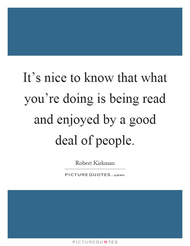 It's nice to know that what you're doing is being read and enjoyed by a good deal of people Picture Quote #1