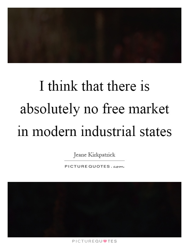 I think that there is absolutely no free market in modern industrial states Picture Quote #1