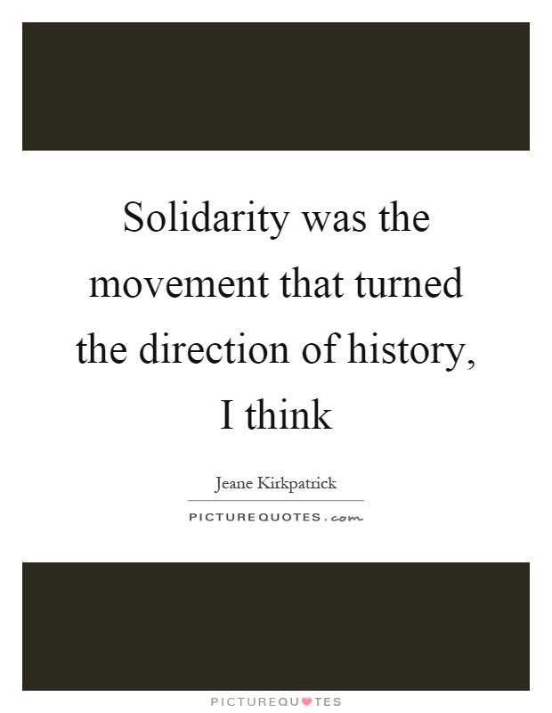 Solidarity was the movement that turned the direction of history, I think Picture Quote #1